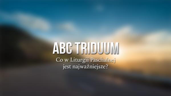 ABC Triduum - Co w Liturgii Paschalnej jest najważniejsze?