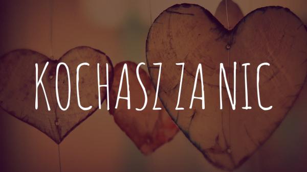 Kochasz za nic!