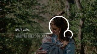 Maryja Niepodległa [21]: Nasza matka