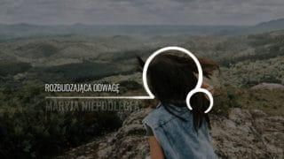 Maryja Niepodległa [23]: Rozbudzająca odwagę